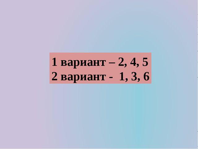 1 вариант – 2, 4, 5 2 вариант - 1, 3, 6