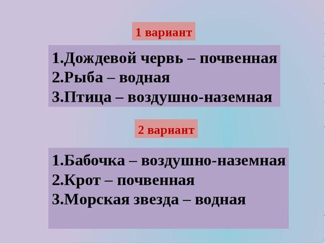 1 вариант 1.Дождевой червь – почвенная 2.Рыба – водная 3.Птица – воздушно-наз...
