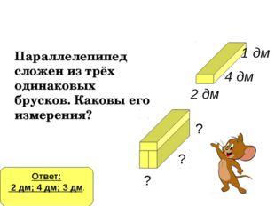 Параллелепипед сложен из трёх одинаковых брусков. Каковы его измерения? 2 дм