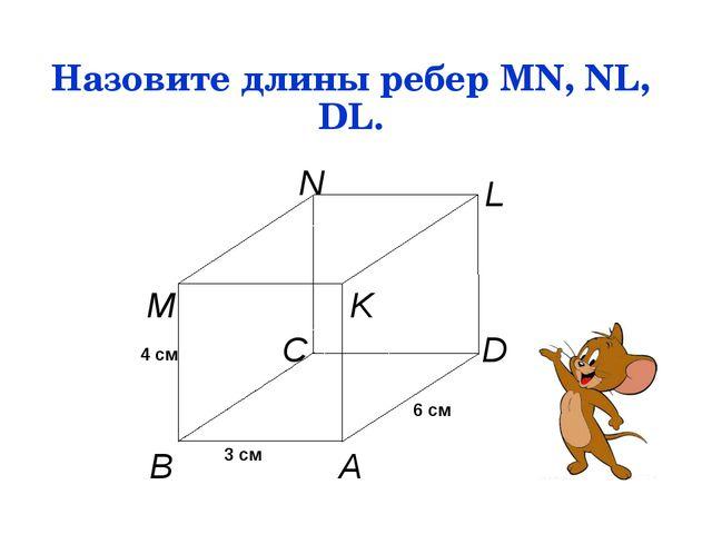 Назовите длины ребер MN, NL, DL. A B C D M N L K 3 см 6 см 4 см