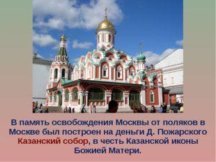 В память освобождения Москвы от поляков в Москве был построен на деньги Д. По