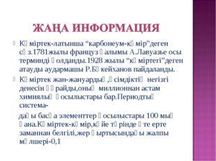 """Көміртек-латынша """"карбонеум-көмір""""деген сөз.1781жылы француз ғалымы А.Лавуазь"""