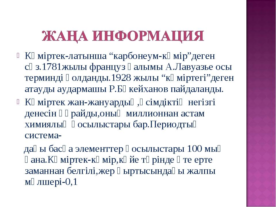 """Көміртек-латынша """"карбонеум-көмір""""деген сөз.1781жылы француз ғалымы А.Лавуазь..."""