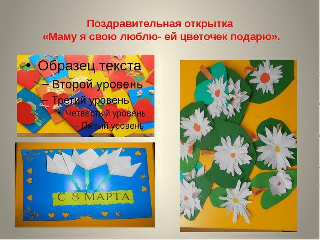 Поздравительная открытка «Маму я свою люблю- ей цветочек подарю».