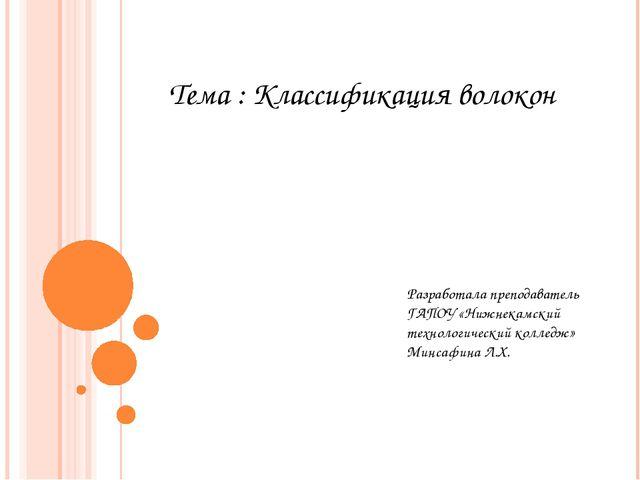 Тема : Классификация волокон Разработала преподаватель ГАПОУ «Нижнекамский те...