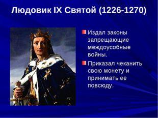 Людовик IX Святой (1226-1270) Издал законы запрещающие междоусобные войны. Пр