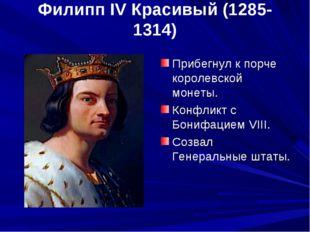 Филипп IV Красивый (1285-1314) Прибегнул к порче королевской монеты. Конфликт