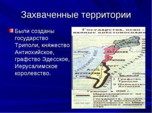 Захваченные территории Были созданы государство Триполи, княжество Антиохийск