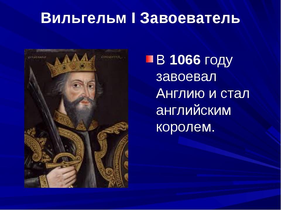 Вильгельм I Завоеватель В 1066 году завоевал Англию и стал английским королем.