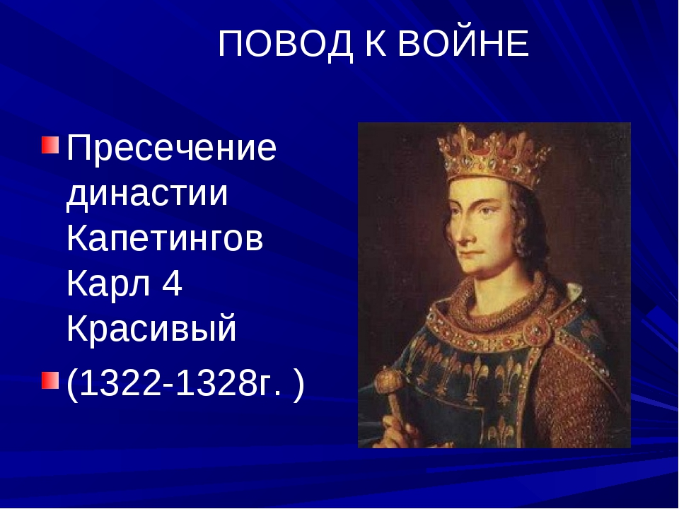 ПОВОД К ВОЙНЕ Пресечение династии Капетингов Карл 4 Красивый (1322-1328г. )