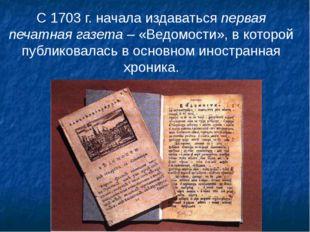С 1703 г. начала издаваться первая печатная газета – «Ведомости», в которой п