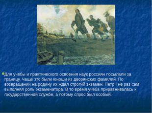 Для учебы и практического освоения наук россиян посылали за границу. Чаще это