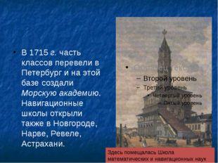 В 1715 г. часть классов перевели в Петербург и на этой базе создали Морскую