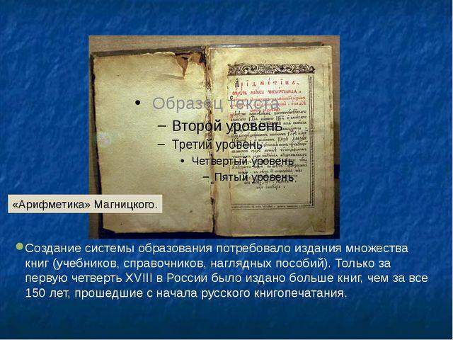 Создание системы образования потребовало издания множества книг (учебников,...