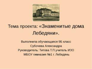 Тема проекта: «Знаменитые дома Лебедяни». Выполнила обучающаяся 9Б класс Субо