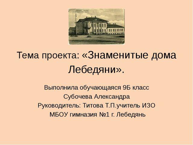 Тема проекта: «Знаменитые дома Лебедяни». Выполнила обучающаяся 9Б класс Субо...