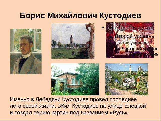 Борис Михайлович Кустодиев Именно в Лебедяни Кустодиев провел последнее лето...