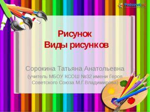 Рисунок Виды рисунков Сорокина Татьяна Анатольевна (учитель МБОУ КСОШ №32 име