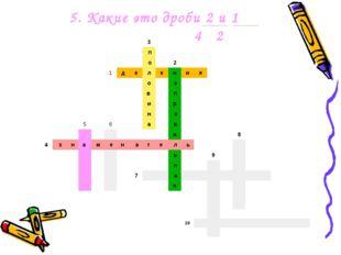 5. Какие это дроби 2 и 1 4 2