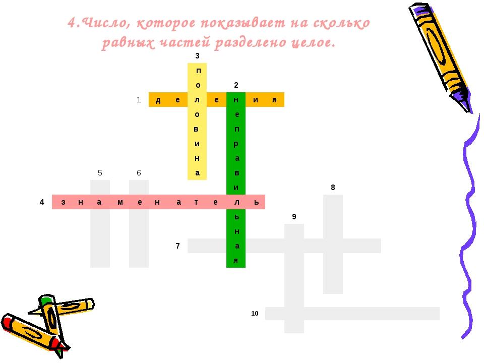 4.Число, которое показывает на сколько равных частей разделено целое.