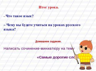 Итог урока. – Что такое язык? – Чему вы будете учиться на уроках русского яз