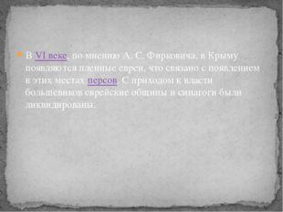 В VI веке, по мнению А.С.Фирковича, в Крыму появляются пленные евреи, что с