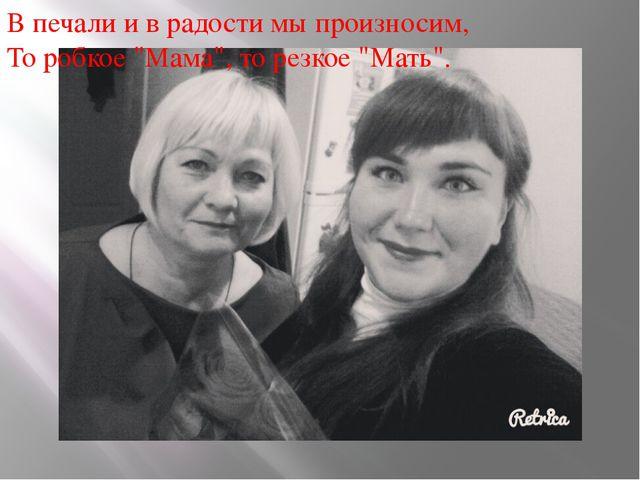 """В печали и в радости мы произносим, То робкое """"Мама"""", то резкое """"Мать""""."""
