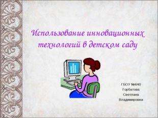 Использование инновационных технологий в детском саду ГБОУ №640 Горбатова Све