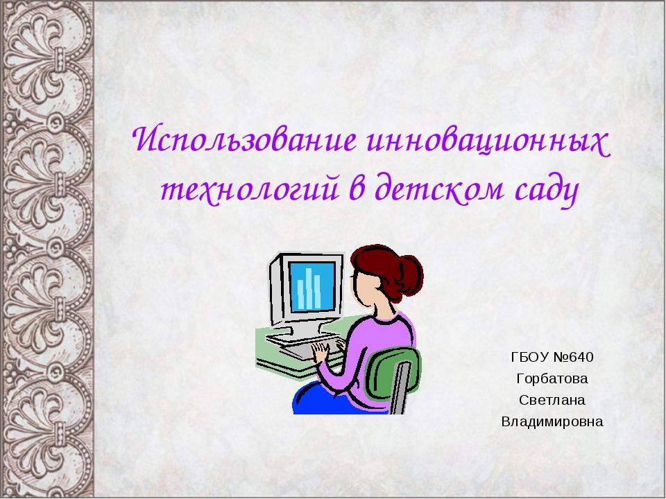 Использование инновационных технологий в детском саду ГБОУ №640 Горбатова Све...