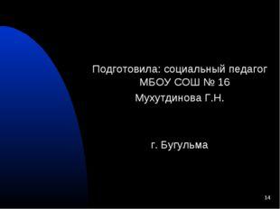 * Подготовила: социальный педагог МБОУ СОШ № 16 Мухутдинова Г.Н. г. Бугульма