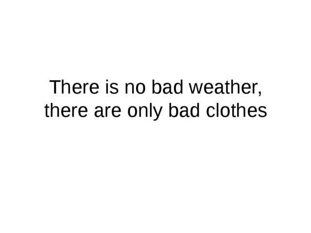 There is no bad weather, there are only bad clothes
