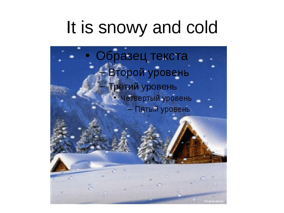 It is snowy and cold