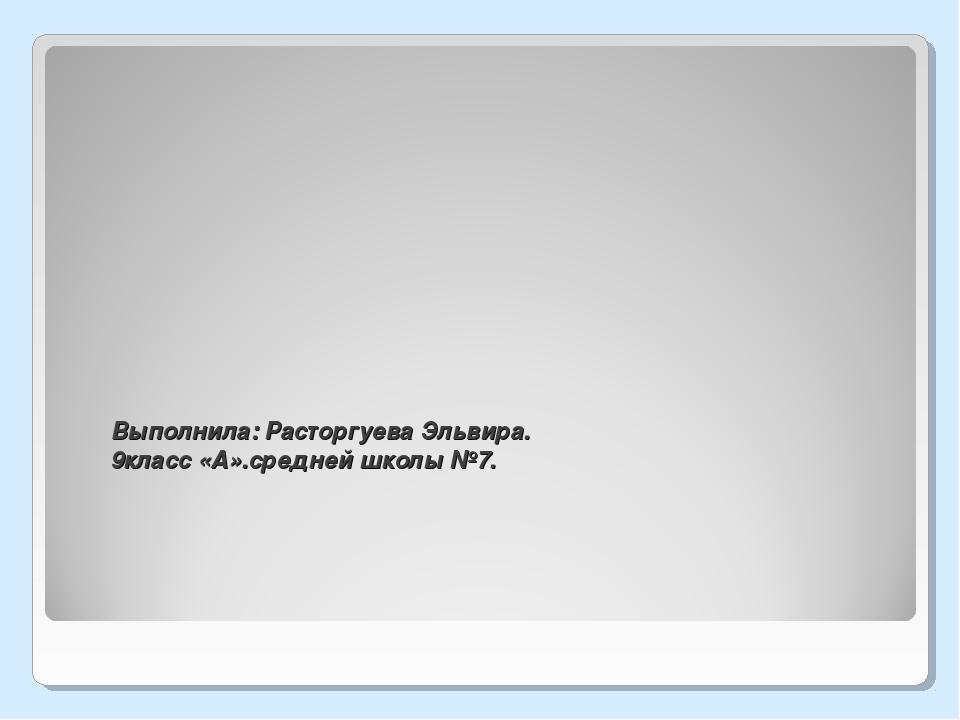 Выполнила: Расторгуева Эльвира. 9класс «А».средней школы №7.
