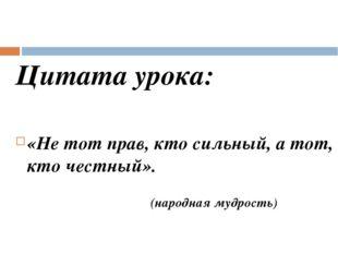 Цитата урока: «Не тот прав, кто сильный, а тот, кто честный». (народная мудро