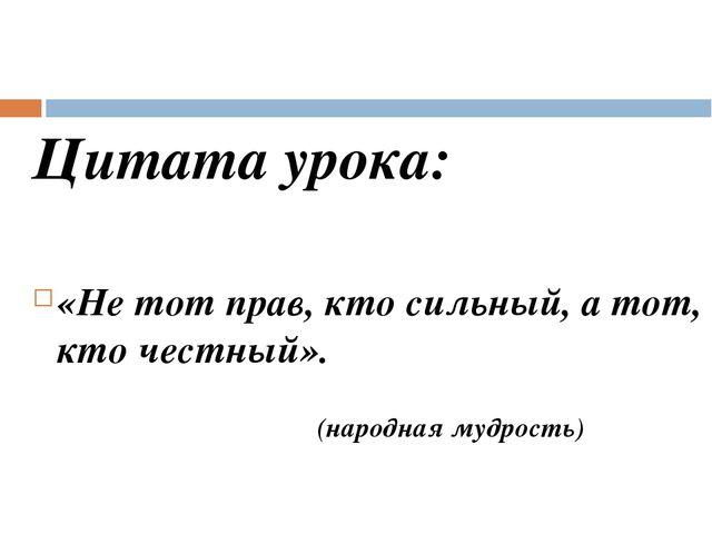 Цитата урока: «Не тот прав, кто сильный, а тот, кто честный». (народная мудро...