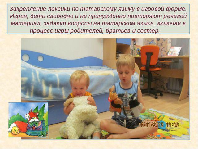 Закрепление лексики по татарскому языку в игровой форме. Играя, дети свободно...