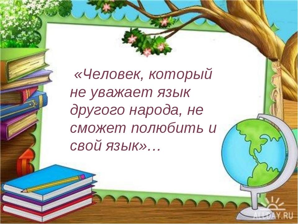 «Человек, который не уважает язык другого народа, не сможет полюбить и свой...