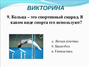 ВИКТОРИНА а. Легкая атлетика б. Баскетбол в. Гимнастика 9. Кольца – это спорт