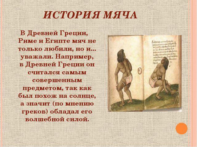 ИСТОРИЯ МЯЧА В Древней Греции, Риме и Египте мяч не только любили, но и... ув...