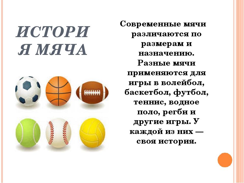 ИСТОРИЯ МЯЧА Современные мячи различаются по размерам и назначению. Разные мя...