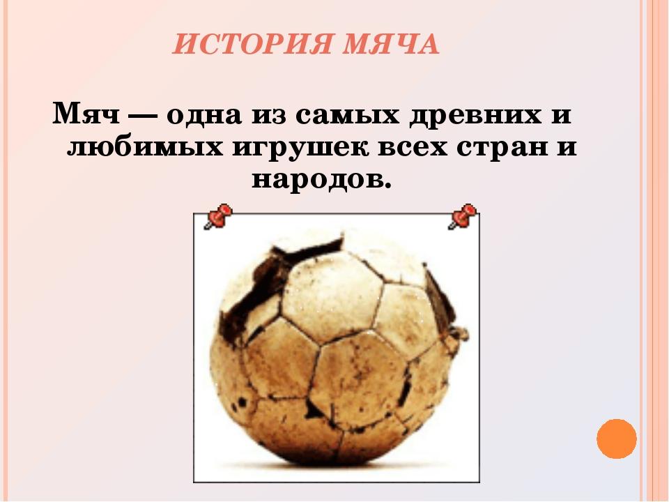 ИСТОРИЯ МЯЧА Мяч— одна из самых древних и любимых игрушек всех стран и народ...