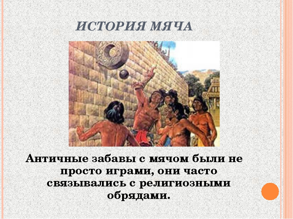 ИСТОРИЯ МЯЧА Античные забавы с мячом были не просто играми, они часто связыва...