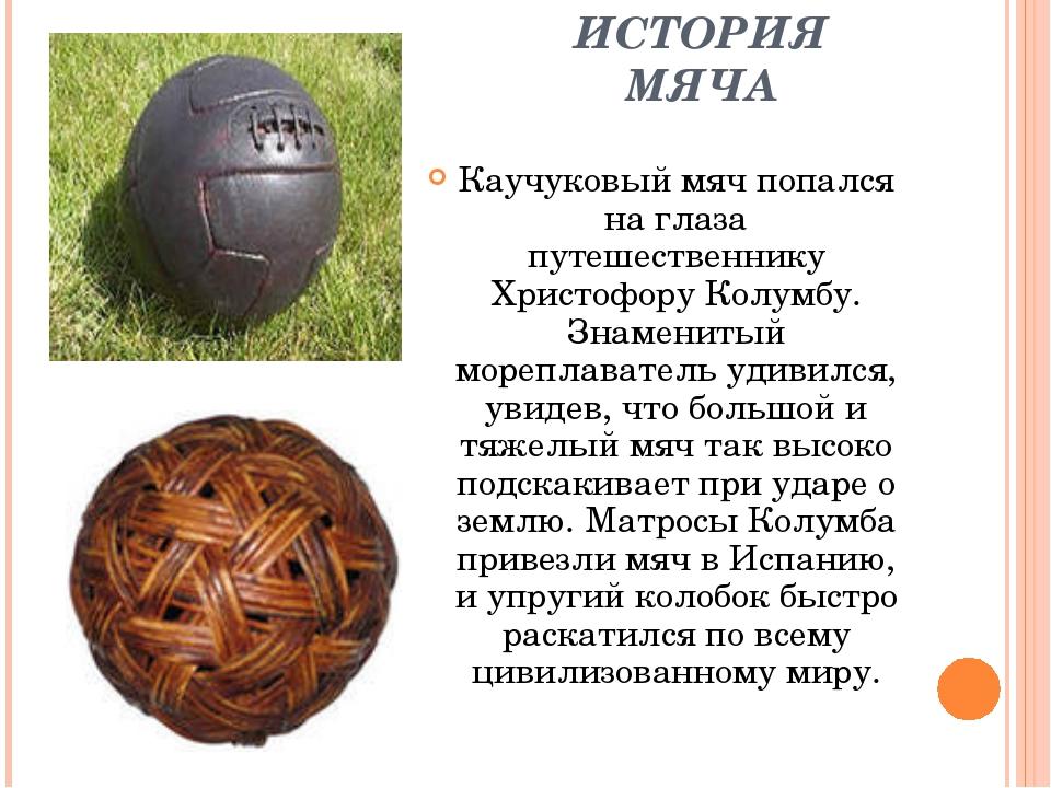 ИСТОРИЯ МЯЧА Каучуковый мяч попался на глаза путешественнику Христофору Колум...