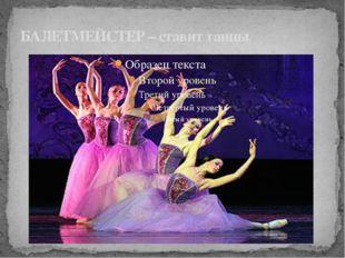 БАЛЕТМЕЙСТЕР – ставит танцы