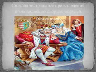 Сначала театральные представления проводились во дворцах королей