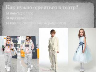 Как нужно одеваться в театр? а) повседневно; б) празднично; в) как на спортив