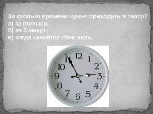 За сколько времени нужно приходить в театр? а) за полчаса; б) за 5 минут; в)