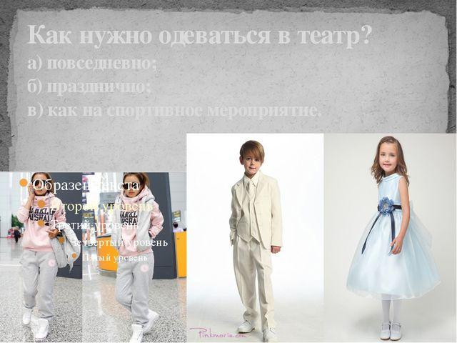 Как нужно одеваться в театр? а) повседневно; б) празднично; в) как на спортив...