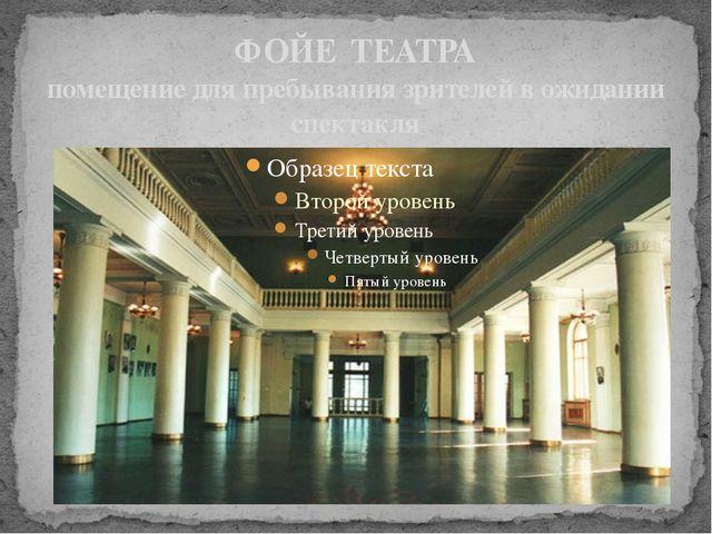 ФОЙЕ ТЕАТРА помещение для пребывания зрителей в ожидании спектакля