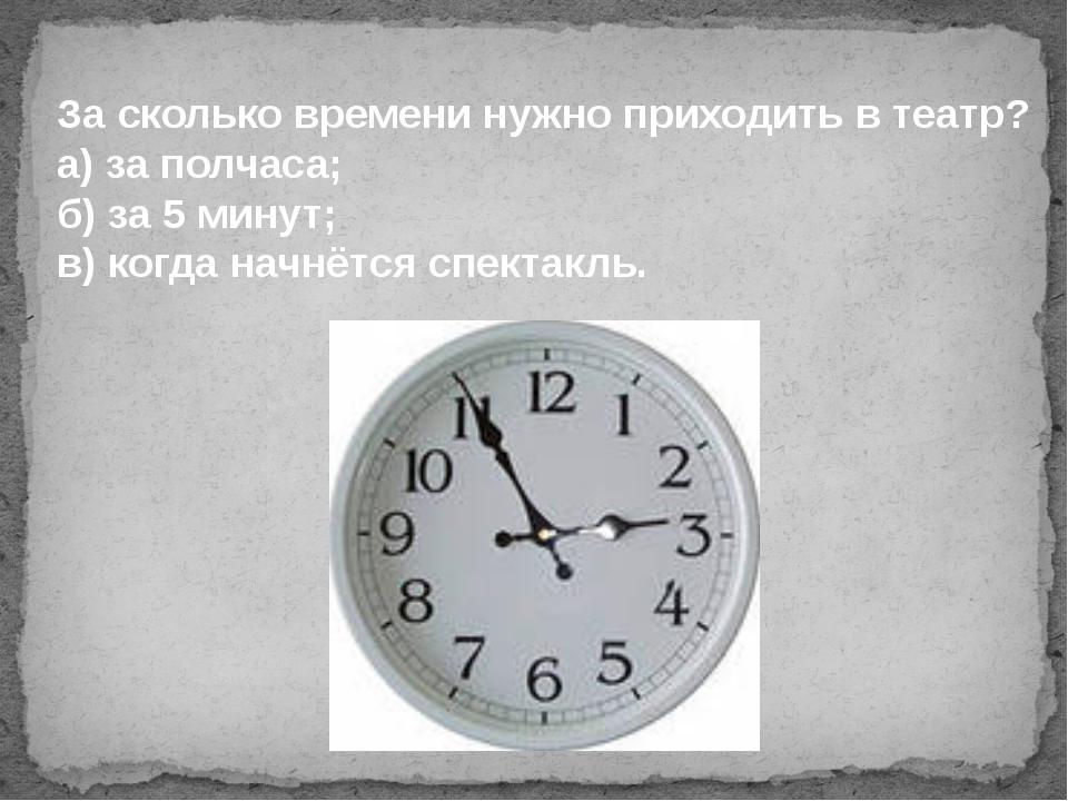За сколько времени нужно приходить в театр? а) за полчаса; б) за 5 минут; в)...